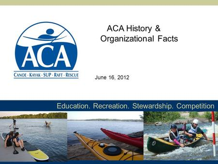 Education. Recreation. Stewardship. Competition ACA History & Organizational Facts June 16, 2012.
