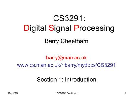Sept '05CS3291 Section 11 CS3291: Digital Signal Processing Barry Cheetham  Section 1: Introduction.