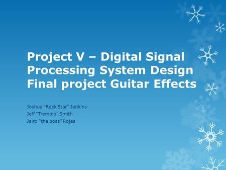 "Project V – Digital Signal Processing System Design Final project Guitar Effects Joshua ""Rock Star"" Jenkins Jeff ""Tremolo"" Smith Jairo ""the boss"" Rojas."