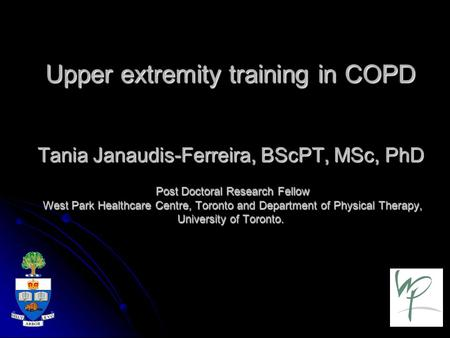 Upper extremity training in COPD Tania Janaudis-Ferreira, BScPT, MSc, PhD Post Doctoral Research Fellow West Park Healthcare Centre, Toronto and Department.
