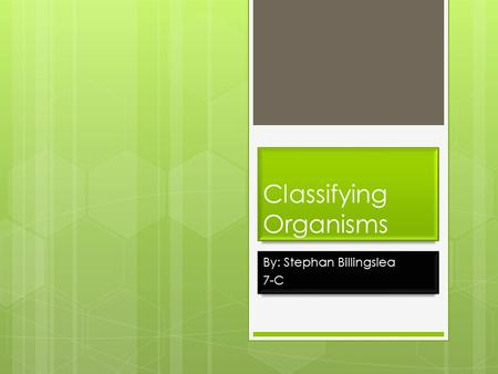 Classifying Organisms By: Stephan Billingslea 7-C.