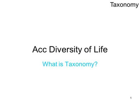 1 Acc Diversity of Life What is Taxonomy? Taxonomy.