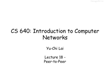 CS 640: Introduction to Computer Networks Yu-Chi Lai Lecture 18 - Peer-to-Peer.