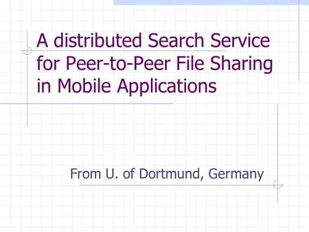 A distributed Search Service for Peer-to-Peer File Sharing in Mobile Applications From U. of Dortmund, Germany.