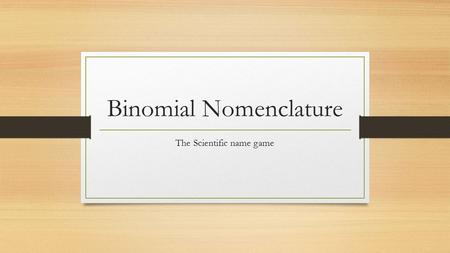 Binomial Nomenclature The Scientific name game. Binomial = 2 names Nomenclature = system or process All living things are assigned a two-word name in.