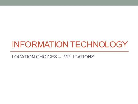 INFORMATION TECHNOLOGY LOCATION CHOICES – IMPLICATIONS.