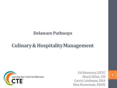 Delaware Pathways Culinary & Hospitality Management 0 Ed Hennessy, DTCC Sheryl Kline, UD Carrie Leishman, DRA Rita Hovermale, DDOE.