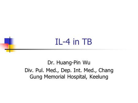 IL-4 in TB Dr. Huang-Pin Wu Div. Pul. Med., Dep. Int. Med., Chang Gung Memorial Hospital, Keelung.