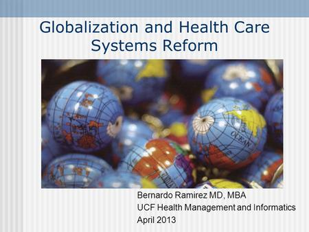Globalization and Health Care Systems Reform Bernardo Ramirez MD, MBA UCF Health Management and Informatics April 2013.