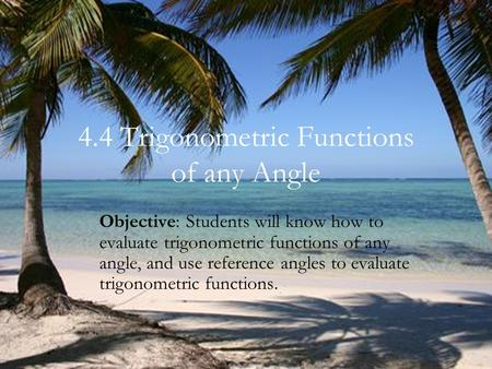 4.4 Trigonometric Functions of any Angle Objective: Students will know how to evaluate trigonometric functions of any angle, and use reference angles to.