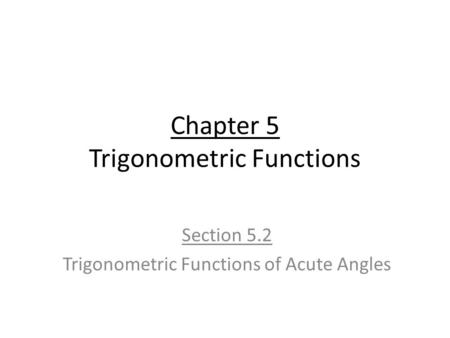 Chapter 5 Trigonometric Functions Section 5.2 Trigonometric Functions of Acute Angles.