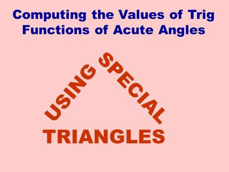 SPECIAL USING TRIANGLES Computing the Values of Trig Functions of Acute Angles.