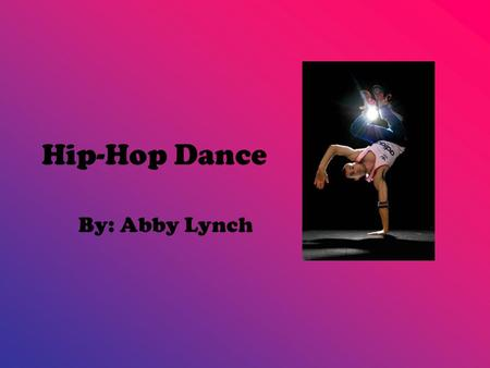 Hip-Hop Dance By: Abby Lynch. Why do people like Hip-Hip Dance? People like it because it has lots of different movement and really good beat. The dance.