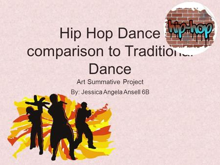 Hip Hop Dance comparison to Traditional Dance Art Summative Project By: Jessica Angela Ansell 6B.