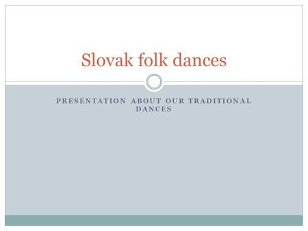 PRESENTATION ABOUT OUR TRADITIONAL DANCES Slovak folk dances.
