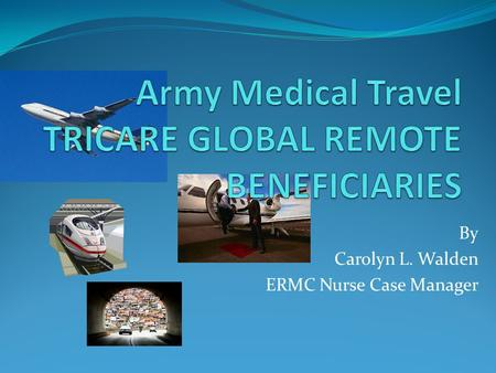 By Carolyn L. Walden ERMC Nurse Case Manager. ARMY MEDICAL TRAVEL OBJECTIVES 1. List and define three types of medical care. 2. The participant will be.