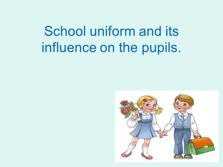 School uniform and its influence on the pupils.. The aim of my work is to find out and analyze the role of school uniform in different countries. The.