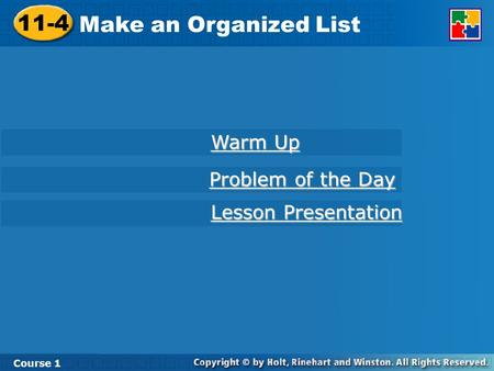11-4 Make an Organized List Course 1 Warm Up Warm Up Lesson Presentation Lesson Presentation Problem of the Day Problem of the Day.