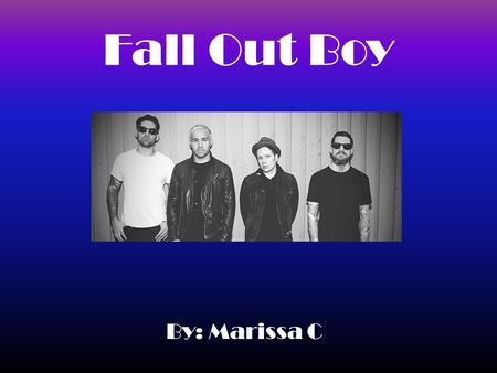Fall Out Boy By: Marissa C. Facts Fall Out Boy is an American rock band formed in Wilmette, Illinois, a suburb of Chicago, in 2001. The band consists.
