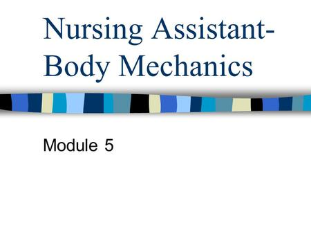 Nursing Assistant- Body Mechanics Module 5. Purpose of body mechanics To use the body in an efficient & safe way –Practice body mechanics at all times.