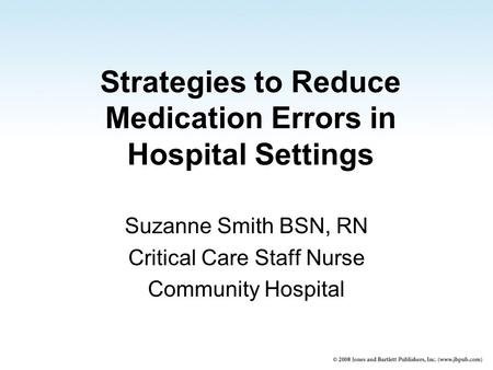 Strategies to Reduce Medication Errors in Hospital Settings Suzanne Smith BSN, RN Critical Care Staff Nurse Community Hospital.