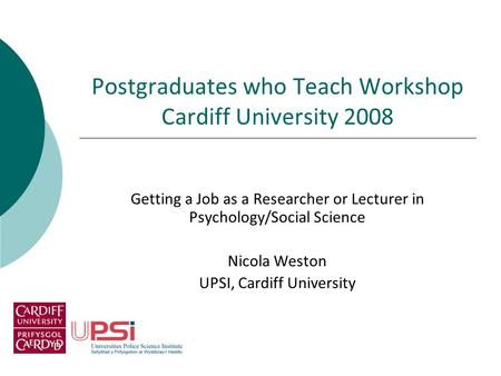 Postgraduates who Teach Workshop Cardiff University 2008 Getting a Job as a Researcher or Lecturer in Psychology/Social Science Nicola Weston UPSI, Cardiff.