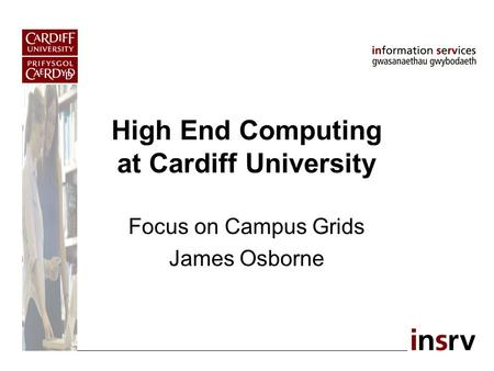 High End Computing at Cardiff University Focus on Campus Grids James Osborne.