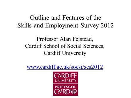 Outline and Features of the Skills and Employment Survey 2012 Professor Alan Felstead, Cardiff School of Social Sciences, Cardiff University www.cardiff.ac.uk/socsi/ses2012.