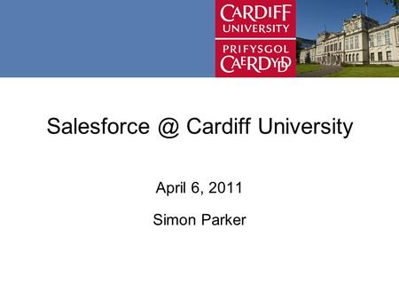 Cardiff University April 6, 2011 Simon Parker.