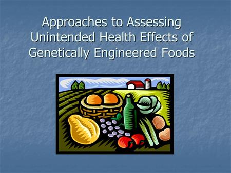 Approaches to Assessing Unintended Health Effects of Genetically Engineered Foods.