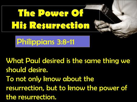 Philippians 3:8-11 What Paul desired is the same thing we should desire. To not only know about the resurrection, but to know the power of the resurrection.