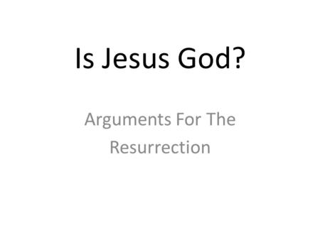 Is Jesus God? Arguments For The Resurrection. Why Focus on the Resurrection?