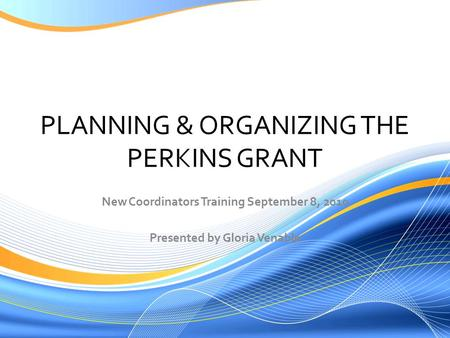 PLANNING & ORGANIZING THE PERKINS GRANT New Coordinators Training September 8, 2010 Presented by Gloria Venable.