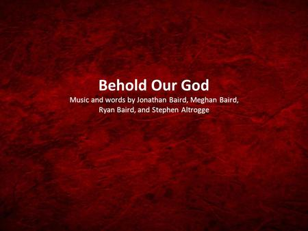 Behold Our God Music and words by Jonathan Baird, Meghan Baird, Ryan Baird, and Stephen Altrogge.