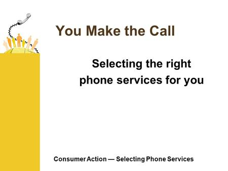 Consumer Action — Selecting Phone Services You Make the Call Selecting the right phone services for you.