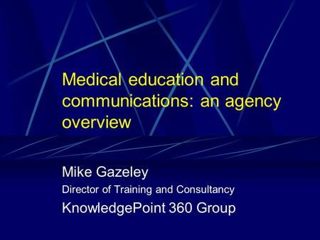 Medical education and communications: an agency overview Mike Gazeley Director of Training and Consultancy KnowledgePoint 360 Group.