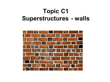 Topic C1 Superstructures - walls. Functions of a wall Transfer loads from the building to the foundation (load-bearing walls) Resist heat transfer Reduce.