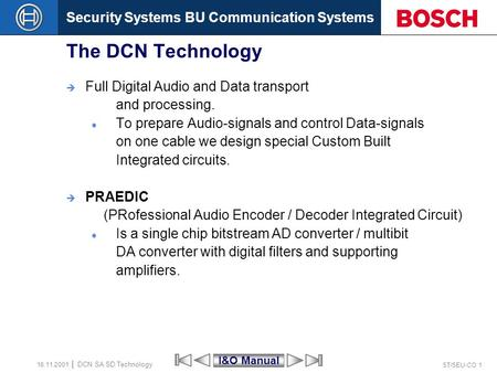 Security Systems BU Communication Systems ST/SEU-CO 1 DCN SA SD Technology 16.11.2001 The DCN Technology  Full Digital Audio and Data transport and processing.