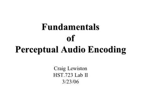 Fundamentals of Perceptual Audio Encoding Craig Lewiston HST.723 Lab II 3/23/06.