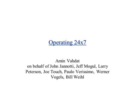Operating 24x7 Amin Vahdat on behalf of John Jannotti, Jeff Mogul, Larry Peterson, Joe Touch, Paulo Verissimo, Werner Vogels, Bill Weihl.
