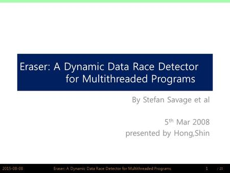 / PSWLAB Eraser: A Dynamic Data Race Detector for Multithreaded Programs By Stefan Savage et al 5 th Mar 2008 presented by Hong,Shin 2015-08-081Eraser: