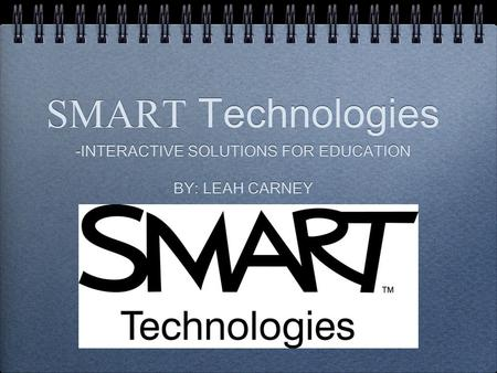 SMART Technologies -INTERACTIVE SOLUTIONS FOR EDUCATION BY: LEAH CARNEY -INTERACTIVE SOLUTIONS FOR EDUCATION BY: LEAH CARNEY.