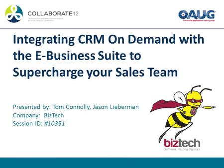 Integrating CRM On Demand with the E-Business Suite to Supercharge your Sales Team Presented by: Tom Connolly, Jason Lieberman Company: BizTech Session.