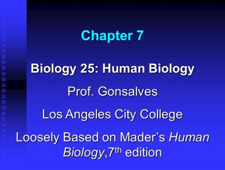 Chapter 7 Biology 25: Human Biology Prof. Gonsalves Los Angeles City College Loosely Based on Mader's Human Biology,7 th edition.