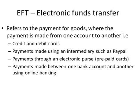 EFT – Electronic funds transfer Refers to the payment for goods, where the payment is made from one account to another i.e – Credit and debit cards – Payments.