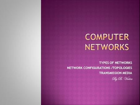 TYPES OF NETWORKS NETWORK CONFIGURATIONS /TOPOLOGIES TRANSMISSION MEDIA By B. Vialva.