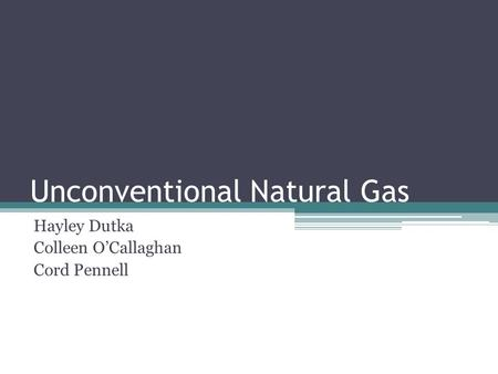 Unconventional Natural Gas Hayley Dutka Colleen O'Callaghan Cord Pennell.