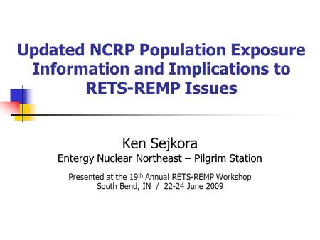Updated NCRP Population Exposure Information and Implications to RETS-REMP Issues Ken Sejkora Entergy Nuclear Northeast – Pilgrim Station Presented at.
