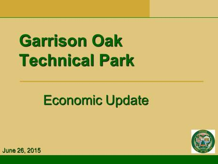 Garrison Oak Technical Park Economic Update Economic Update June 26, 2015.