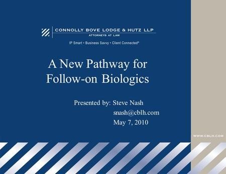 A New Pathway for Follow-on Biologics Presented by: Steve Nash May 7, 2010.